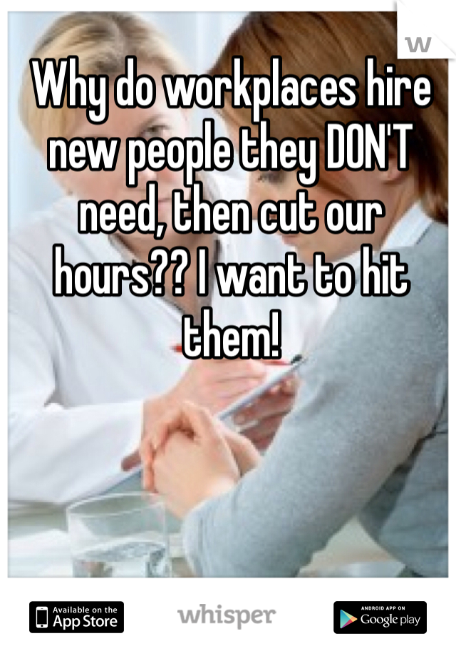 Why do workplaces hire new people they DON'T need, then cut our hours?? I want to hit them!