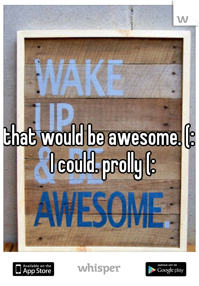 that would be awesome. (:  I could. prolly (: