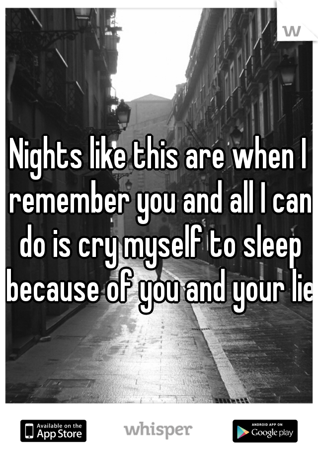 Nights like this are when I remember you and all I can do is cry myself to sleep because of you and your lie.
