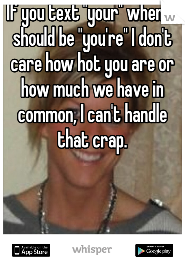 """If you text """"your"""" when it should be """"you're"""" I don't care how hot you are or how much we have in common, I can't handle that crap."""