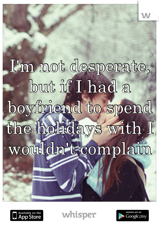 I'm not desperate, but if I had a boyfriend to spend the holidays with I wouldn't complain