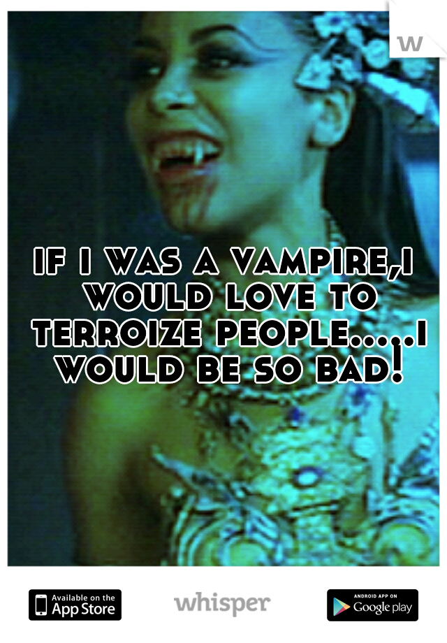 if i was a vampire,i would love to terroize people.....i would be so bad!