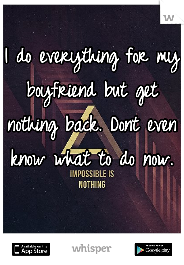 I do everything for my boyfriend but get nothing back. Dont even know what to do now.