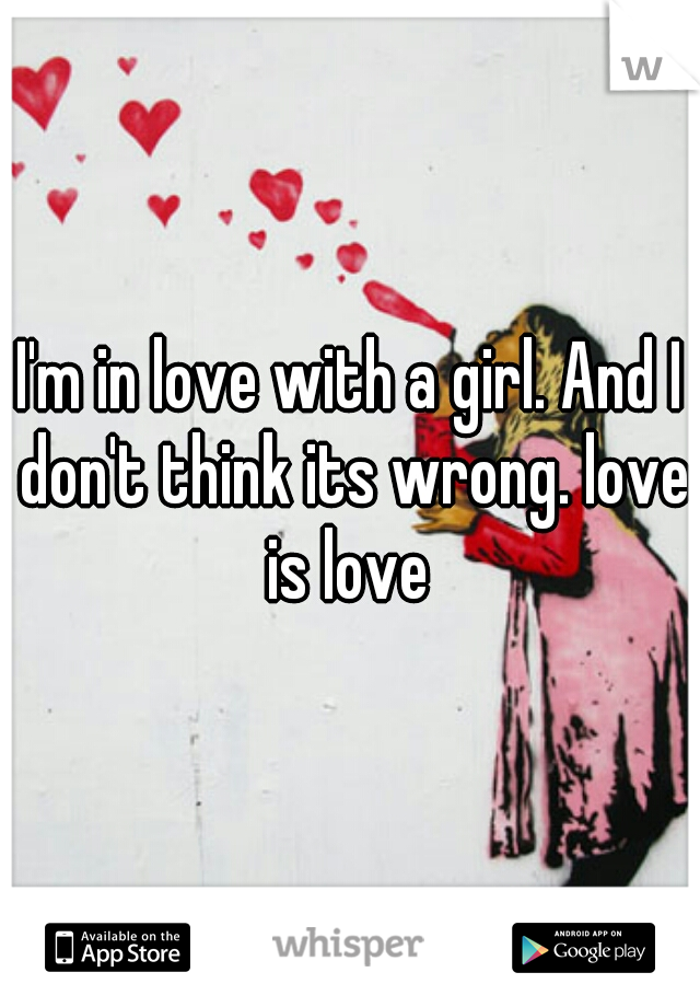I'm in love with a girl. And I don't think its wrong. love is love