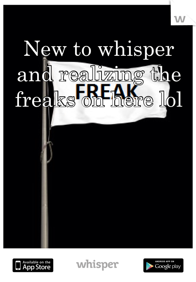 New to whisper and realizing the freaks on here lol
