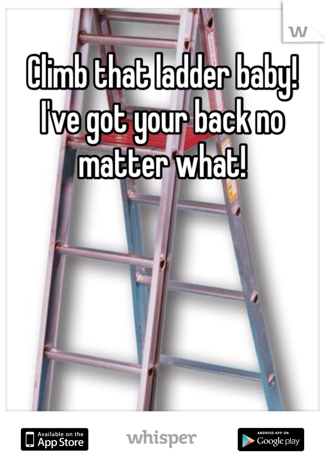 Climb that ladder baby! I've got your back no matter what!
