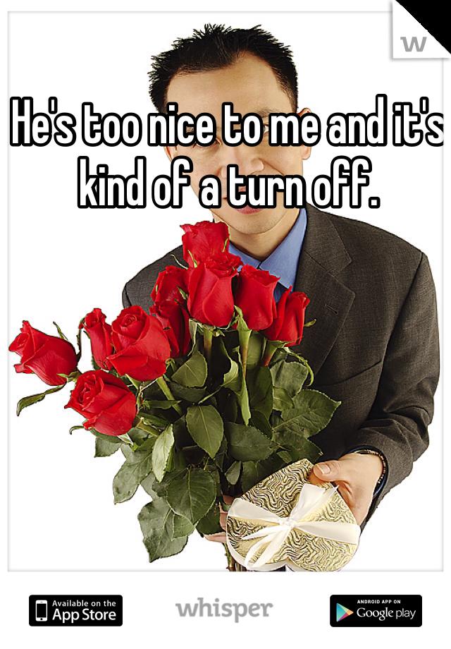 He's too nice to me and it's kind of a turn off.