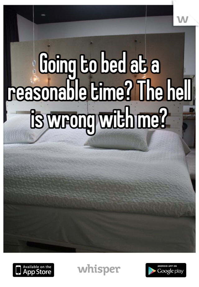 Going to bed at a reasonable time? The hell is wrong with me?