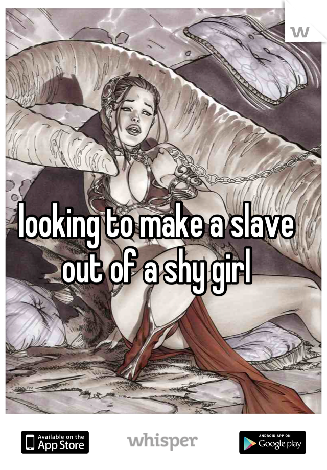 looking to make a slave out of a shy girl