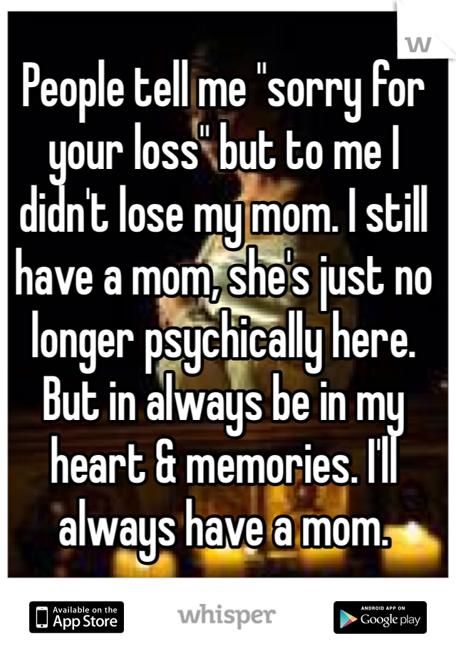 "People tell me ""sorry for your loss"" but to me I didn't lose my mom. I still have a mom, she's just no longer psychically here. But in always be in my heart & memories. I'll always have a mom."