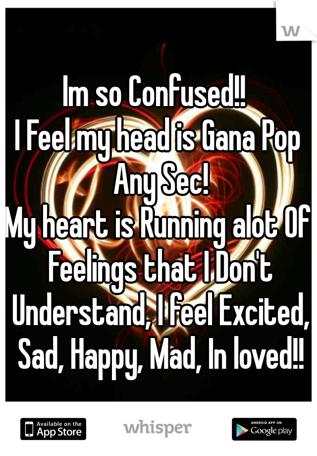 Im so Confused!!  I Feel my head is Gana Pop Any Sec! My heart is Running alot Of Feelings that I Don't Understand, I feel Excited, Sad, Happy, Mad, In loved!!