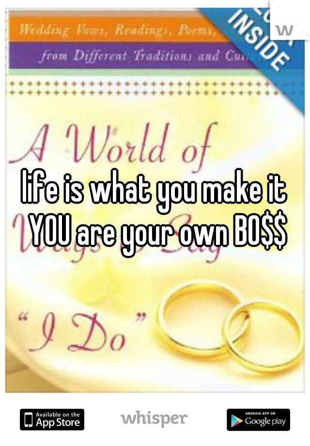 life is what you make it YOU are your own BO$$