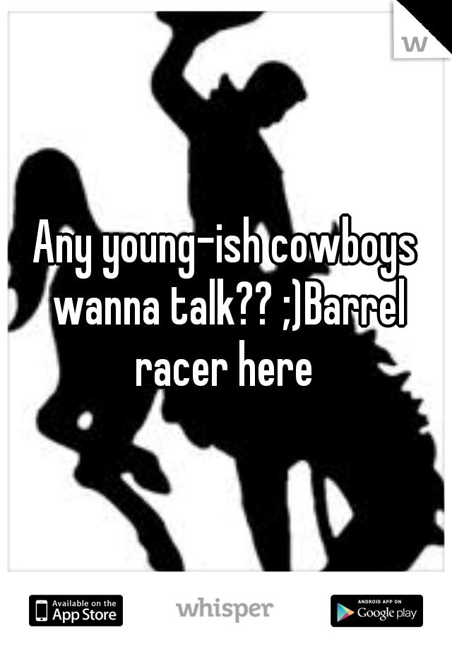 Any young-ish cowboys wanna talk?? ;)Barrel racer here