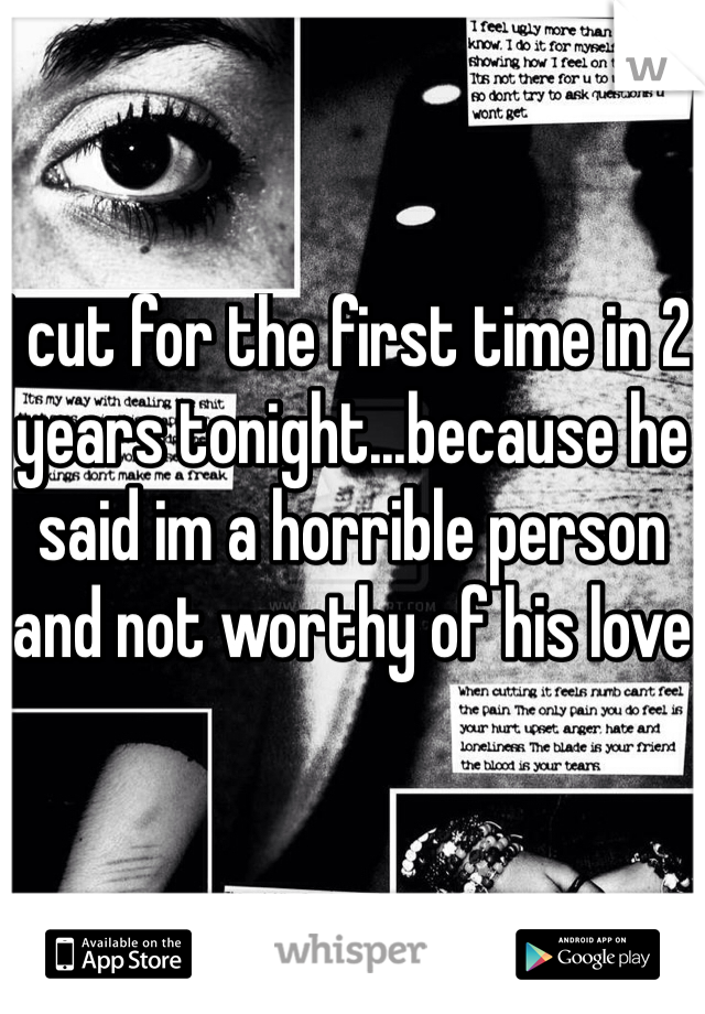 I cut for the first time in 2 years tonight...because he said im a horrible person and not worthy of his love
