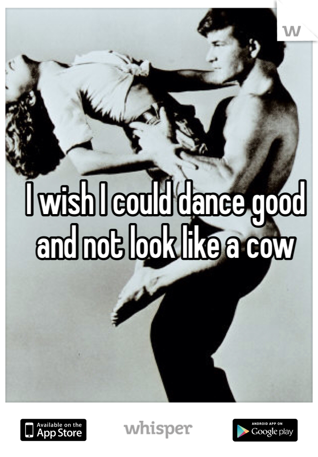 I wish I could dance good and not look like a cow