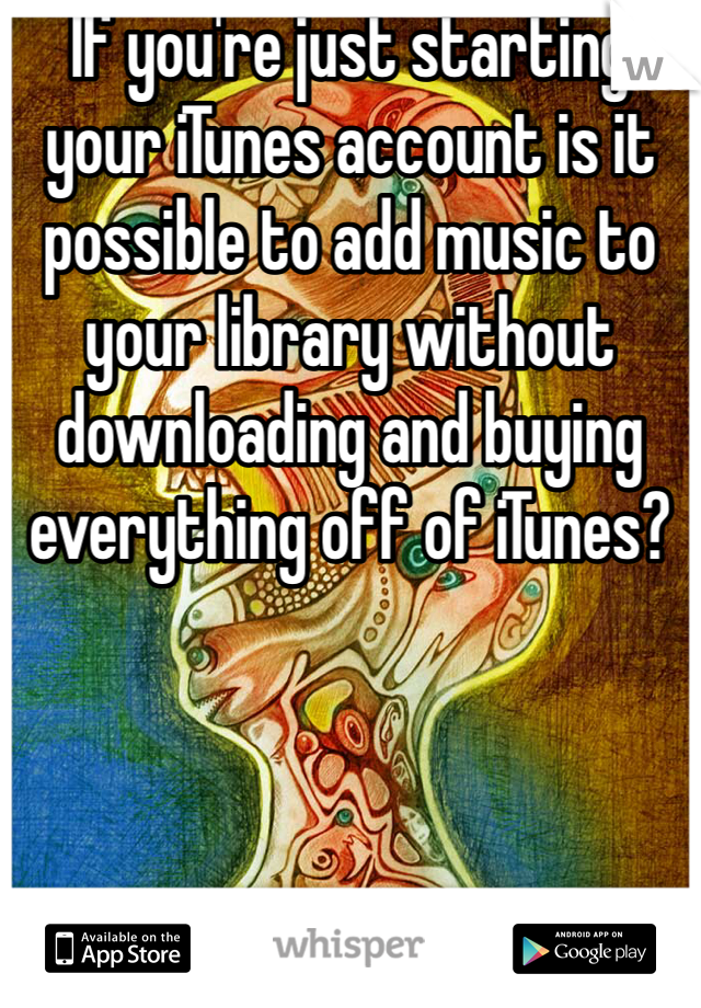 If you're just starting your iTunes account is it possible to add music to your library without downloading and buying everything off of iTunes?
