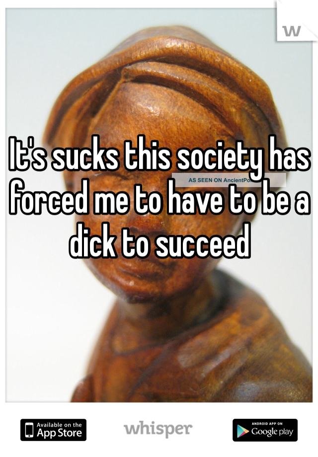 It's sucks this society has forced me to have to be a dick to succeed