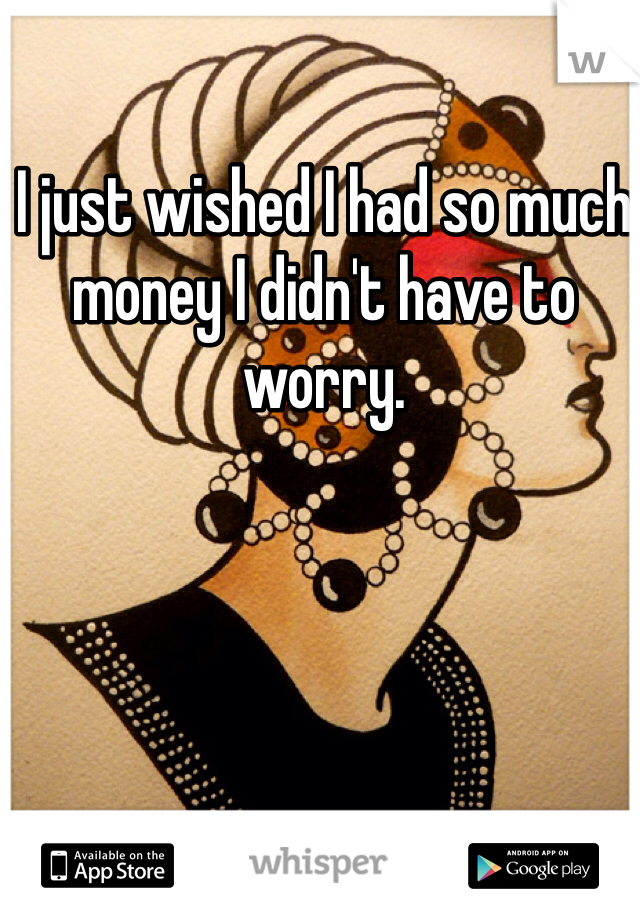 I just wished I had so much money I didn't have to worry.