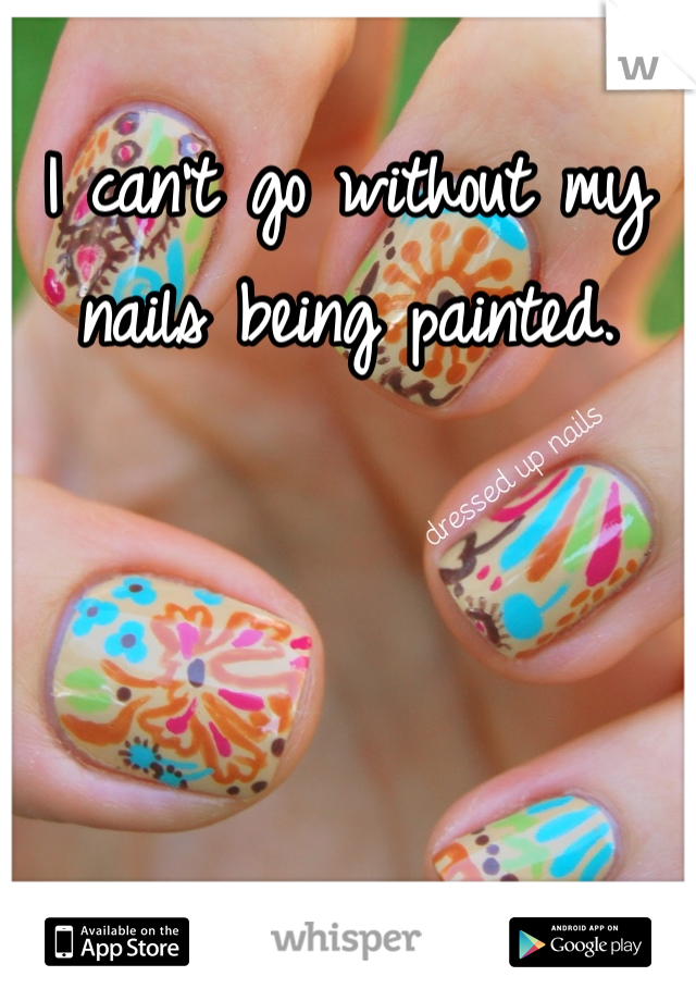 I can't go without my nails being painted.