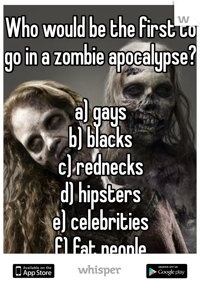 Who would be the first to go in a zombie apocalypse?  a) gays b) blacks c) rednecks d) hipsters e) celebrities f) fat people