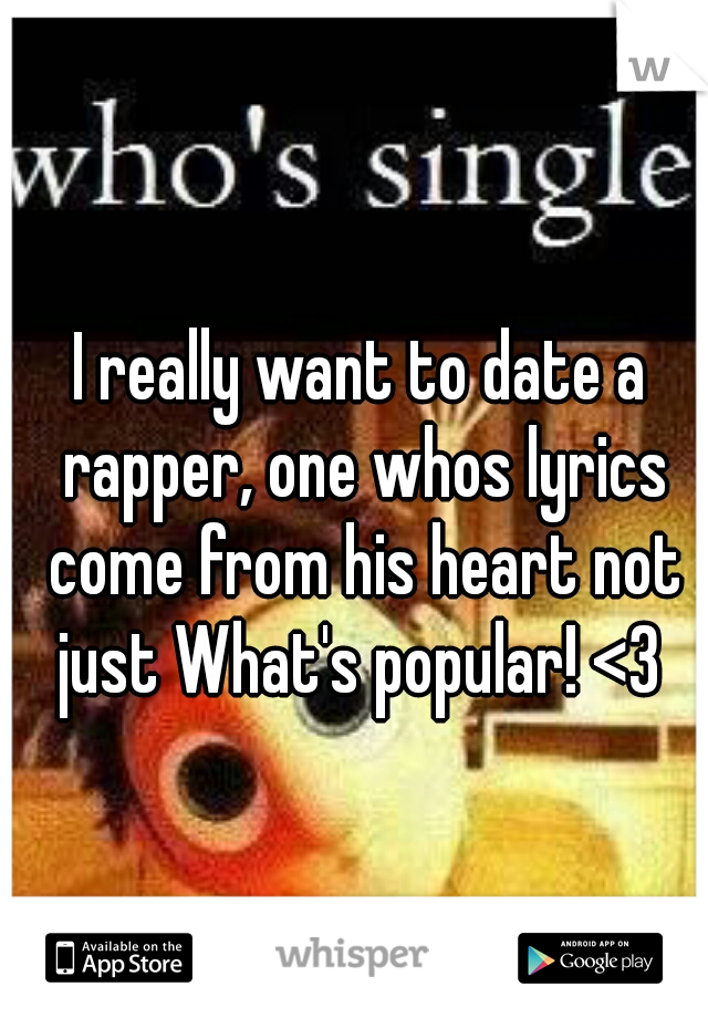 I really want to date a rapper, one whos lyrics come from his heart not just What's popular! <3