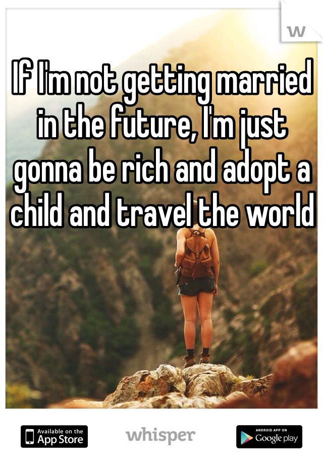 If I'm not getting married in the future, I'm just gonna be rich and adopt a child and travel the world
