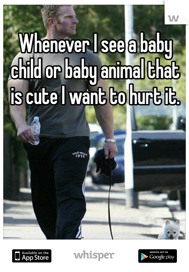 Whenever I see a baby child or baby animal that is cute I want to hurt it.
