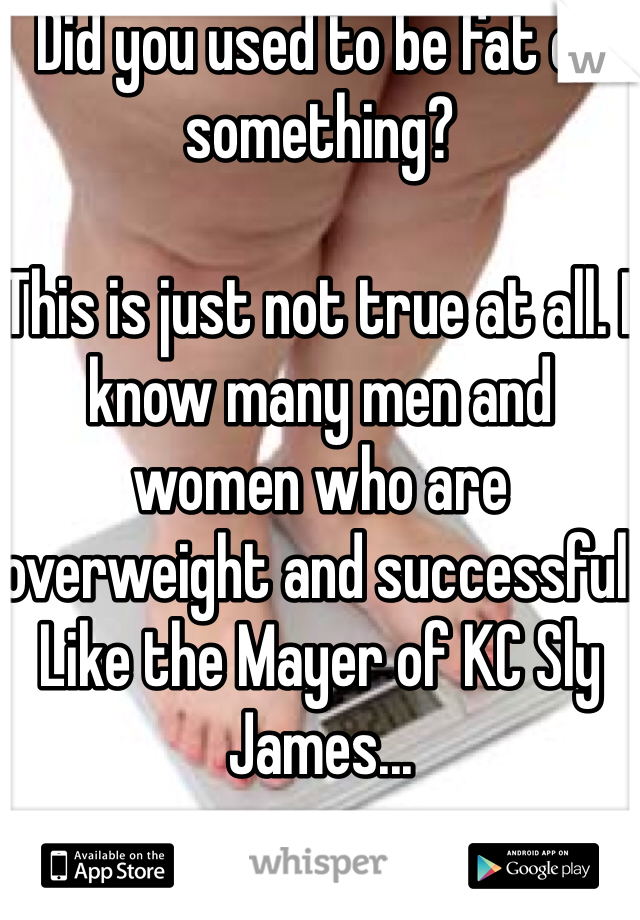 Did you used to be fat or something?  This is just not true at all. I know many men and women who are overweight and successful.  Like the Mayer of KC Sly James...