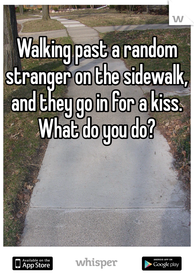 Walking past a random stranger on the sidewalk, and they go in for a kiss. What do you do?
