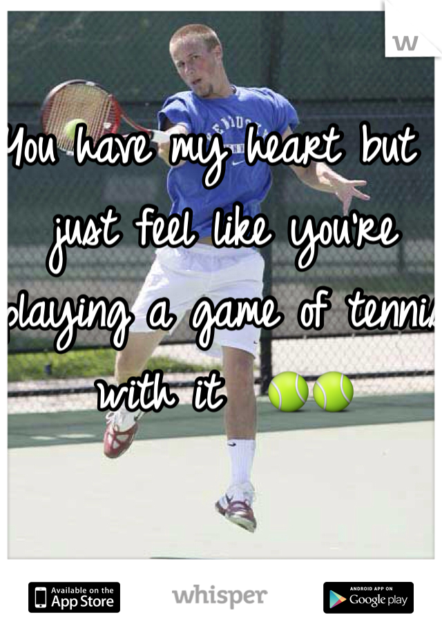 You have my heart but I just feel like you're playing a game of tennis with it  🎾🎾