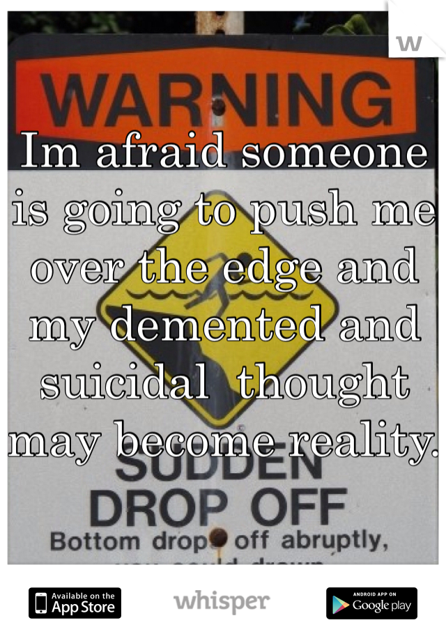 Im afraid someone is going to push me over the edge and my demented and suicidal  thought may become reality.