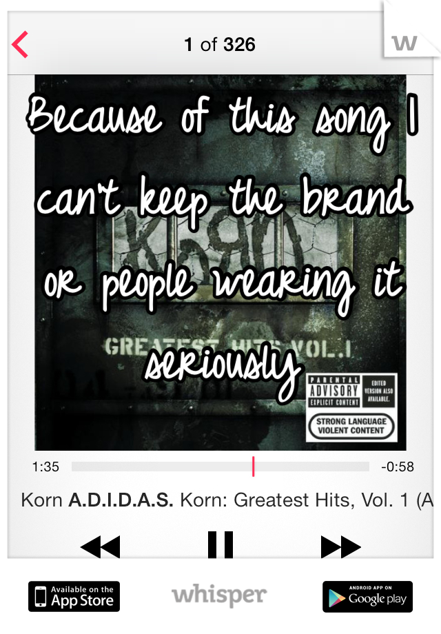 Because of this song I can't keep the brand or people wearing it seriously