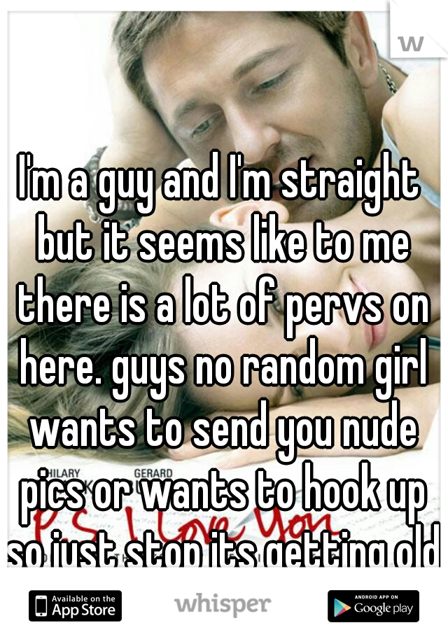 I'm a guy and I'm straight but it seems like to me there is a lot of pervs on here. guys no random girl wants to send you nude pics or wants to hook up so just stop its getting old