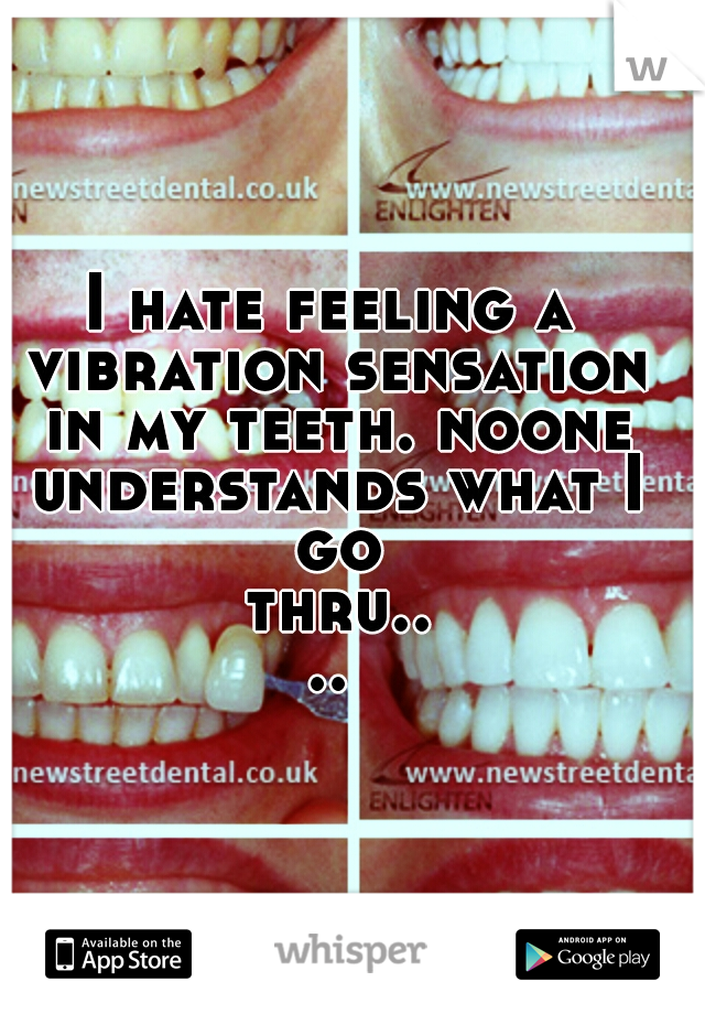 I hate feeling a vibration sensation in my teeth. noone understands what I go thru....