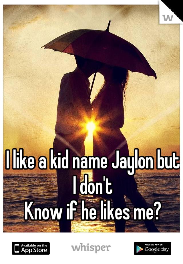 I like a kid name Jaylon but I don't  Know if he likes me?