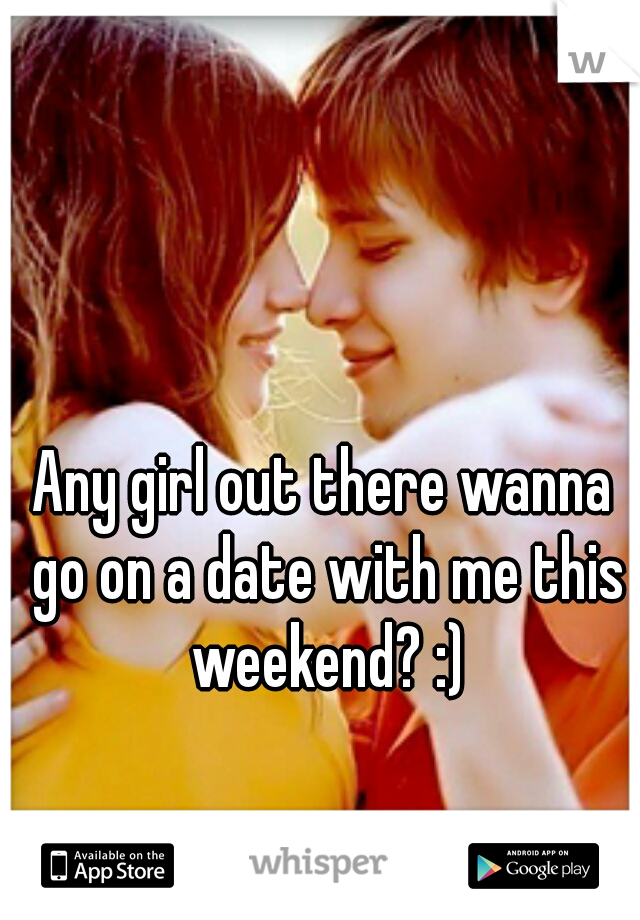 Any girl out there wanna go on a date with me this weekend? :)