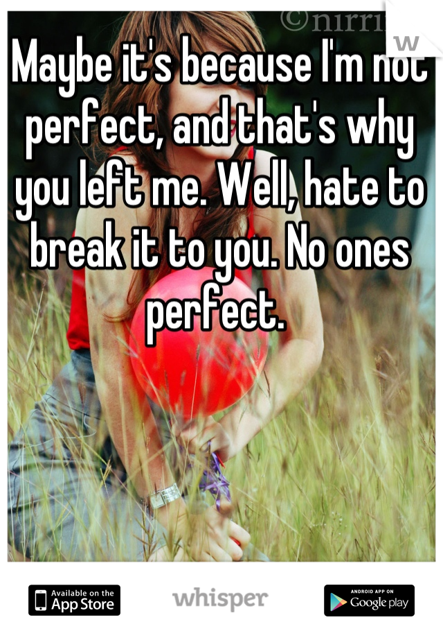 Maybe it's because I'm not perfect, and that's why you left me. Well, hate to break it to you. No ones perfect.