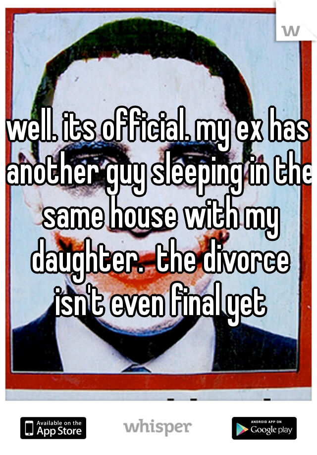 well. its official. my ex has another guy sleeping in the same house with my daughter.  the divorce isn't even final yet