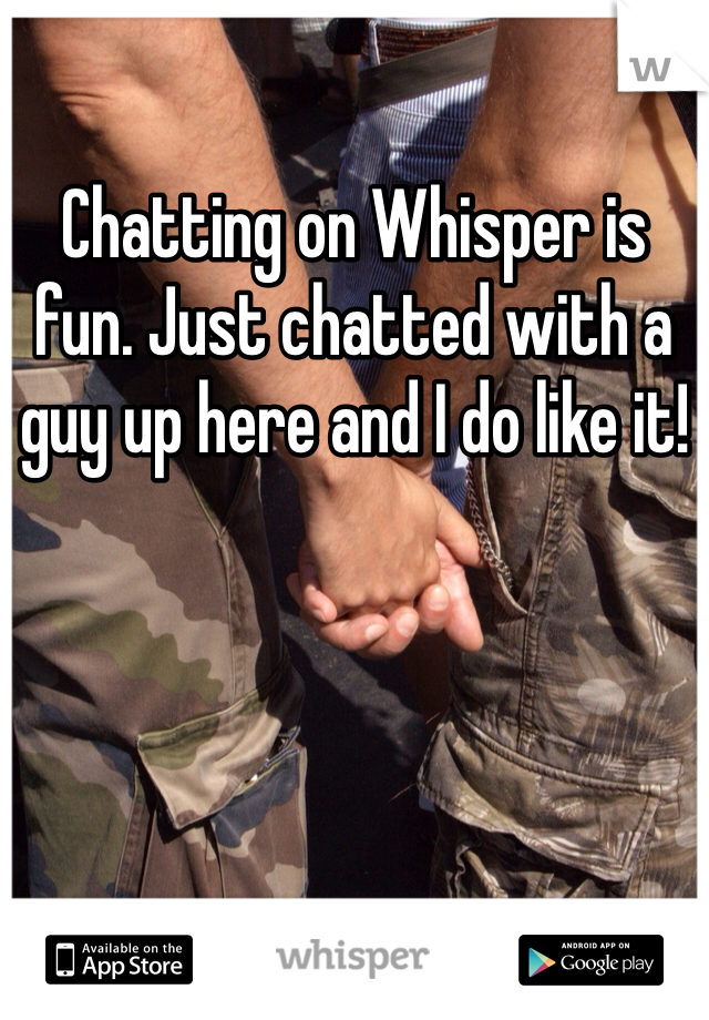 Chatting on Whisper is fun. Just chatted with a guy up here and I do like it!