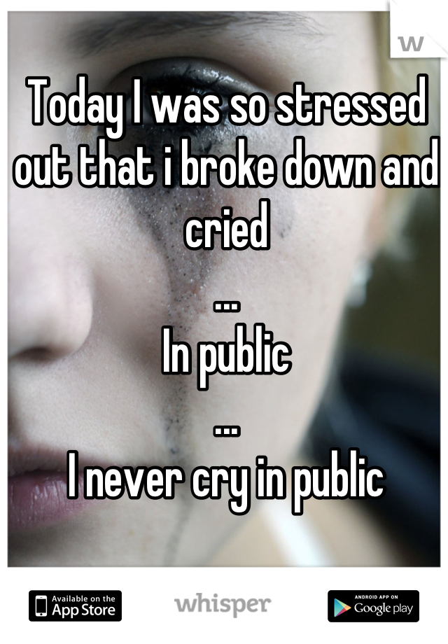 Today I was so stressed out that i broke down and cried ... In public ... I never cry in public