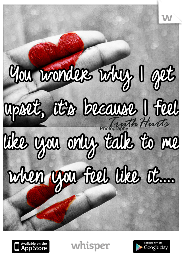 You wonder why I get upset, it's because I feel like you only talk to me when you feel like it....