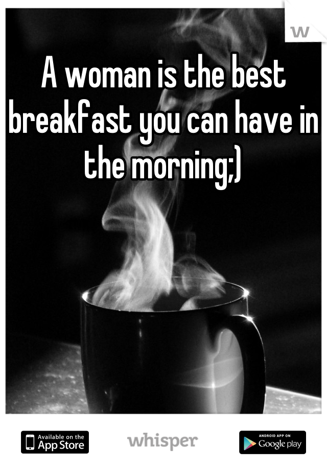 A woman is the best breakfast you can have in the morning;)