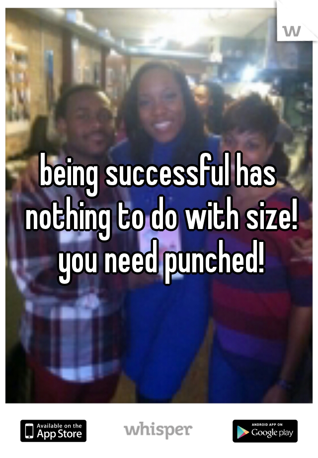 being successful has nothing to do with size! you need punched!