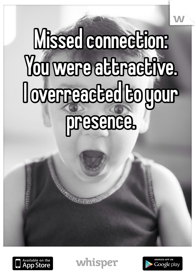 Missed connection: You were attractive. I overreacted to your presence.