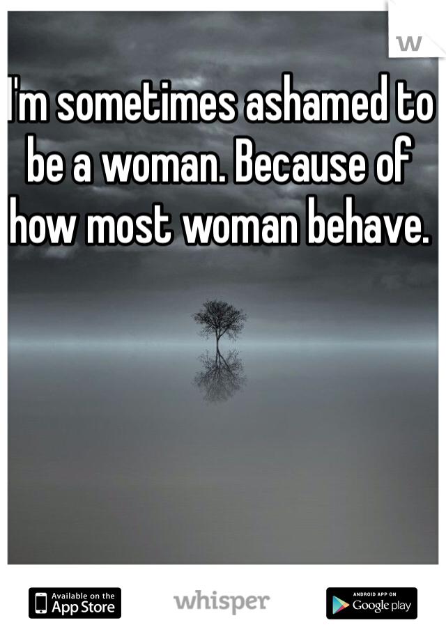 I'm sometimes ashamed to be a woman. Because of how most woman behave.