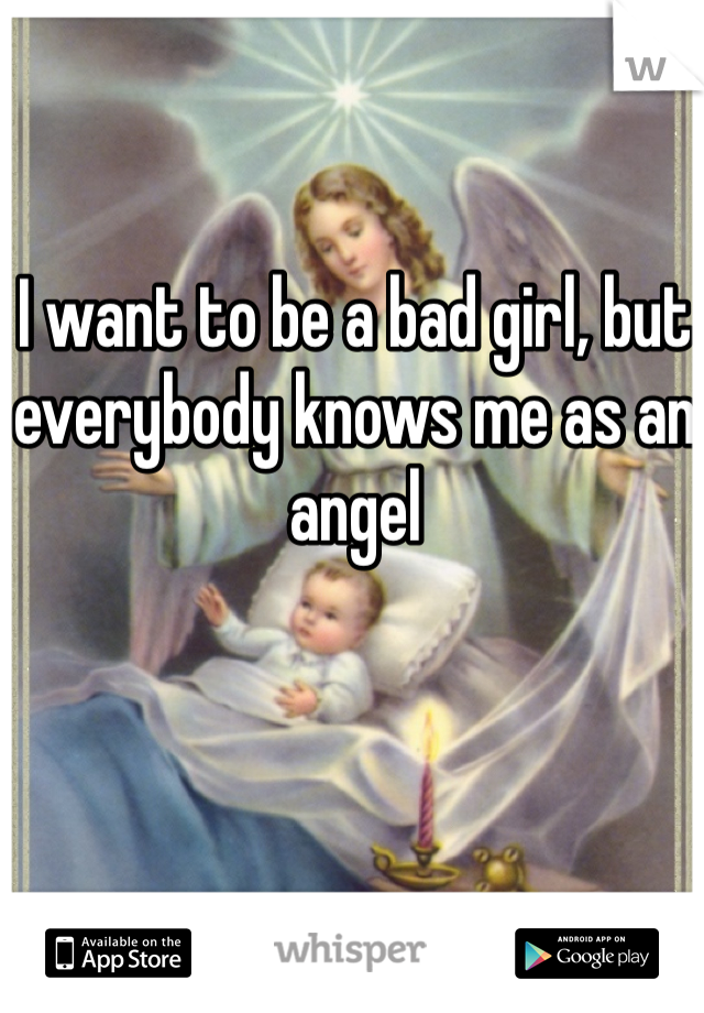 I want to be a bad girl, but everybody knows me as an angel