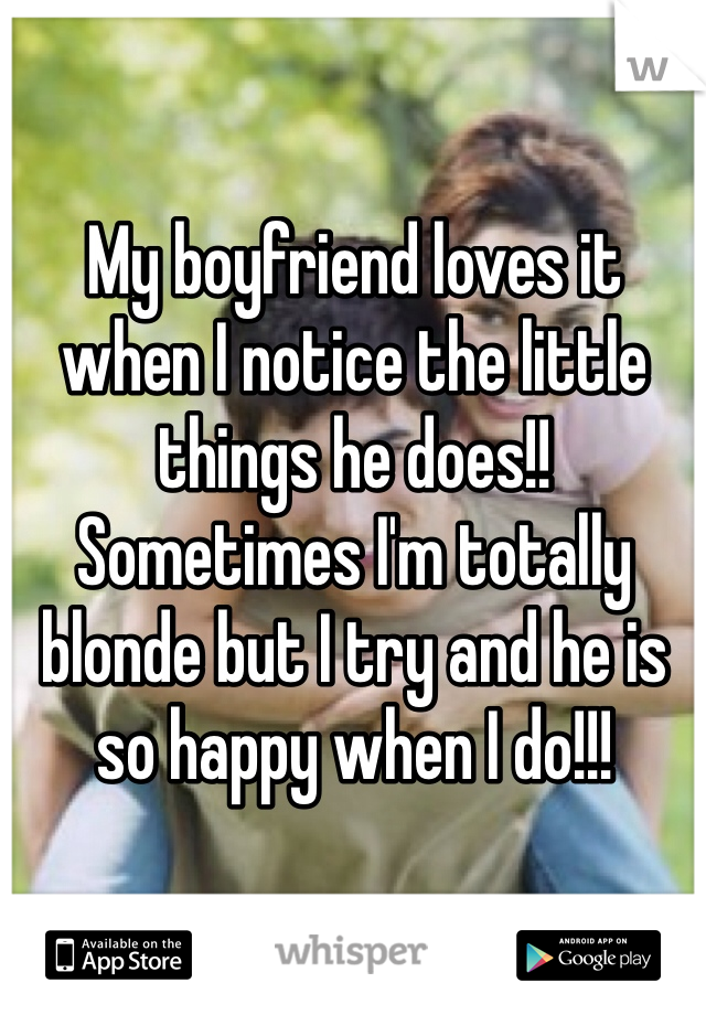 My boyfriend loves it when I notice the little things he does!! Sometimes I'm totally blonde but I try and he is so happy when I do!!!
