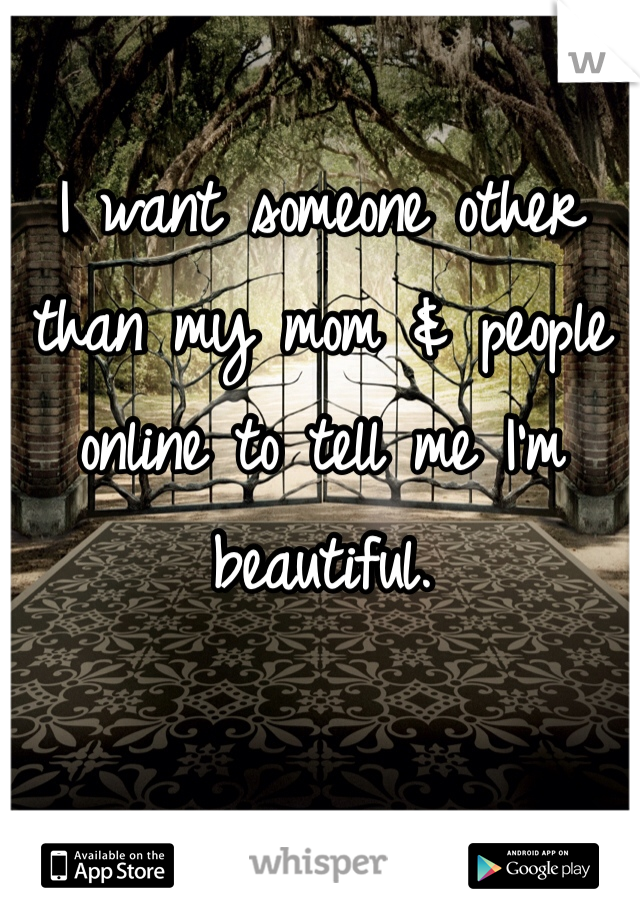 I want someone other than my mom & people online to tell me I'm beautiful.
