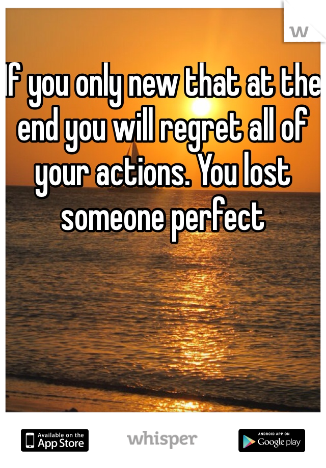 If you only new that at the end you will regret all of your actions. You lost someone perfect