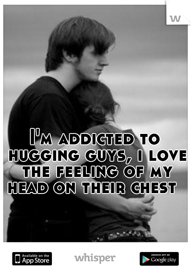 I'm addicted to hugging guys, i love the feeling of my head on their chest